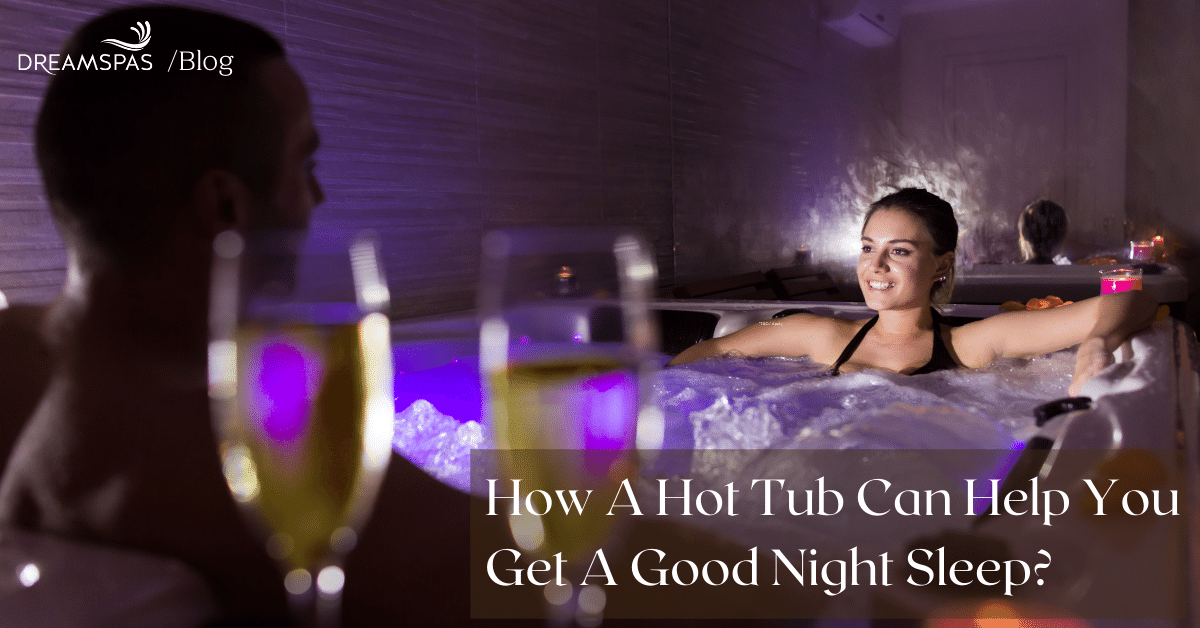 HOW A HOT TUB CAN HELP YOU GET A GOOD NIGHT'S SLEEP