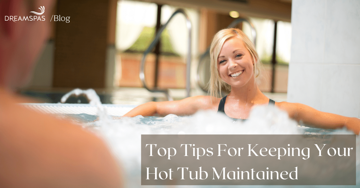 TOP TIPS FOR KEEPING YOUR HOT TUB MAINTAINED