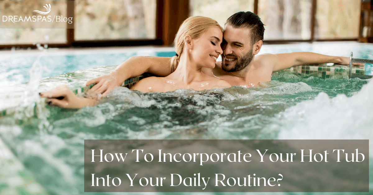 HOW TO INCORPORATE YOUR HOT TUB INTO YOUR DAILY ROUTINE