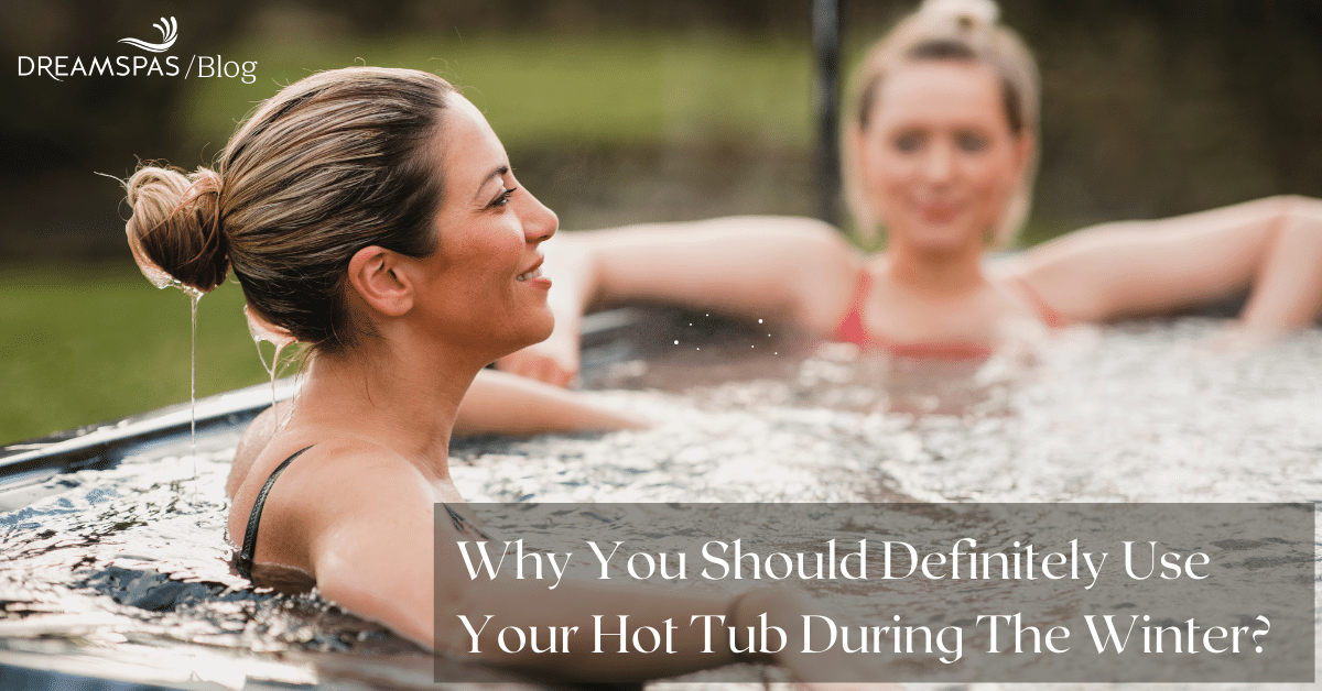 WHY YOU SHOULD DEFINITELY USE YOUR HOT TUB DURING THE WINTER